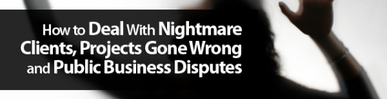 How to Deal With Nightmare Clients, Projects Gone Wrong and Public Business Disputes